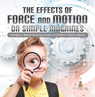 The Effects of Force and Motion on Simple Machines | Changes in Matter & Energy Grade 4 | Children's Physics Books