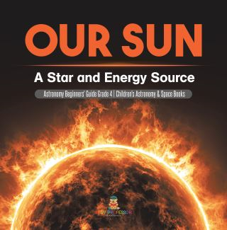 Our Sun : A Star and Energy Source | Astronomy Beginners' Guide Grade 4 | Children's Astronomy & Space Books