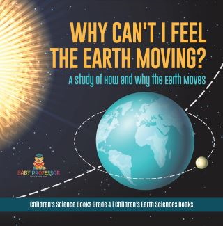 Why Can't I Feel the Earth Moving? : A Study of How and Why the Earth Moves | Children's Science Books Grade 4 | Children's Earth Sciences Books