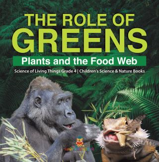 The Role of Greens : Plants and the Food Web | Science of Living Things Grade 4 | Children's Science & Nature Books