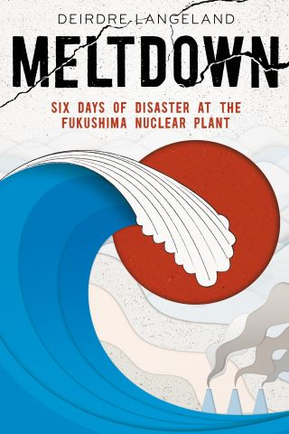 Meltdown: Earthquake, Tsunami, and Nuclear Disaster in Fukushima