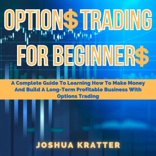 Options Trading For Beginners: A Complete Guide To Learning How To Make Money And Build A Long-Term Profitable Business With Options Trading