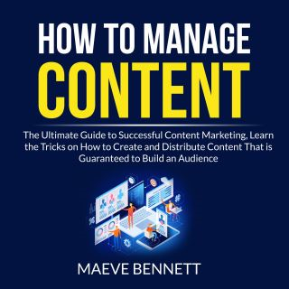 How to Manage Content: The Ultimate Guide to Successful Content Marketing, Learn the Tricks on How to Create and Distribute Content That is Guaranteed to Build an Audience