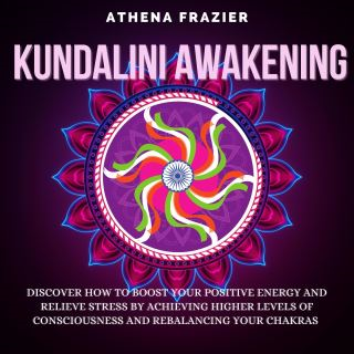 Kundalini Awakening: Discover How To Boost Your Positive Energy And Relieve Stress By Achieving Higher Levels Of Consciousness And Rebalancing Your Chakras