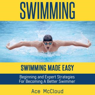 Swimming: Swimming Made Easy: Beginning and Expert Strategies For Becoming A Better Swimmer