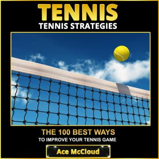 Tennis: Tennis Strategies: The 100 Best Ways To Improve Your Tennis Game