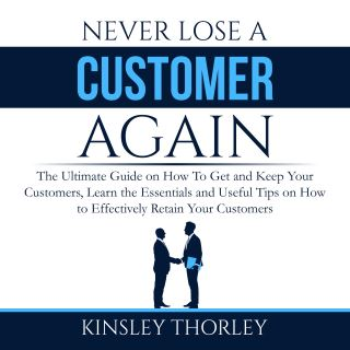 Never Lose a Customer Again: The Ultimate Guide on How To Get and Keep Your Customers, Learn the Essentials and Useful Tips on How to Effectively Retain Your Customers