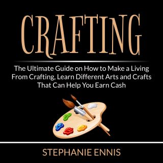 Crafting: The Ultimate Guide on How to Make a Living From Crafting, Learn Different Arts and Crafts That Can Help You Earn Cash