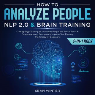 How to Analyze People: NLP 2.0 and Brain Training 2-in-1 Book Cutting-Edge Techniques to Analyze People and Retain Focus & Concentration to Permanently Improve Your Memory (Made Easy for Beginners)