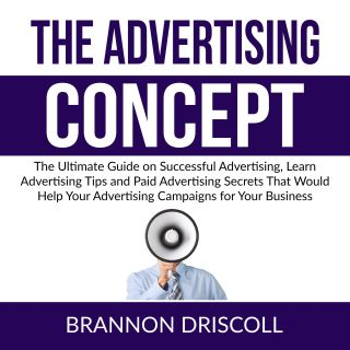 The Advertising Concept: The Ultimate Guide on Successful Advertising, Learn Advertising Tips and Paid Advertising Secrets That Would Help Your Advertising Campaigns for Your Business