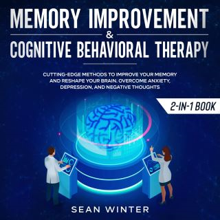 Memory Improvement and Cognitive Behavioral Therapy (CBT) 2-in-1 Book Cutting-Edge Methods to Improve Your Memory and Reshape Your Brain. Overcome Anxiety, Depression, and Negative Thoughts