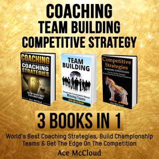 Coaching: Team Building: Competitive Strategy: 3 Books in 1: World's Best Coaching Strategies, Build Championship Teams & Get The Edge On The Competition