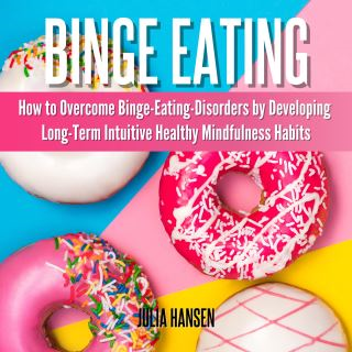Binge Eating: How to Overcome Binge-Eating-Disorders by Developing Long-Term Intuitive Healthy Mindfulness Habits