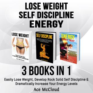Lose Weight: Self Discipline: Energy: 3 Books in 1: Easily Lose Weight, Develop Rock Solid Self Discipline & Dramatically Increase Your Energy Levels