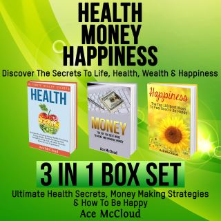 Health: Money: Happiness: Discover The Secrets To Life: Health, Wealth & Happiness: 3 Books in 1: Ultimate Health Secrets, Money Making Strategies & How To Be Happy