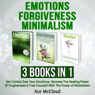 Emotions: Forgiveness: Minimalism: 3 Books in 1: Get Control Over Your Emotions, Harness The Healing Power Of Forgiveness & Free Yourself With The Power of Minimalism