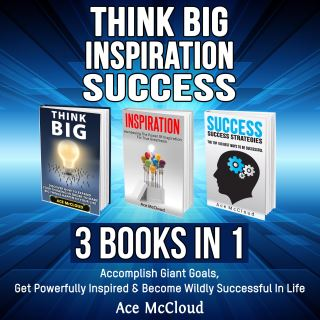 Think Big: Inspiration: Success: 3 Books in 1: Accomplish Giant Goals, Get Powerfully Inspired & Become Wildly Successful In Life