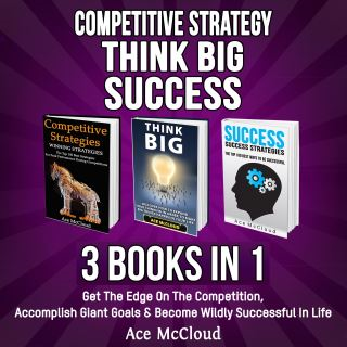 Competitive Strategy: Think Big: Success: 3 Books in 1: Get The Edge On The Competition, Accomplish Giant Goals & Become Wildly Successful In Life
