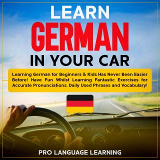 Learn German in Your Car: Learning German for Beginners & Kids Has Never Been Easier Before! Have Fun Whilst Learning Fantastic Exercises for Accurate Pronunciations, Daily Used Phrases and Vocabulary!