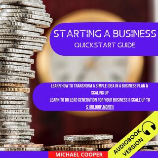 Starting A Business Quickstart Guide: Learn How To Transform A Simple Idea In A Business Plan & Scaling Up. Learn To Do Lead Generation For Your Business & Scale Up To $100.000\Month