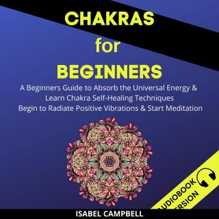 Chakras For Beginners: A Beginner's Guide To Absorb The Universal Energy & Learn Chakra Self-Healing Techniques. Begin To Radiate Positive Vibrations & Start Meditation
