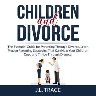 Children and Divorce: The Essential Guide for Parenting Through Divorce, Learn Proven Parenting Strategies That Can Help Your Children Cope and Thrive Through Divorce