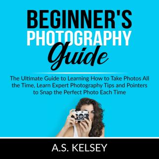 Beginner's Photography Guide: The Ultimate Guide to Learning How to Take Photos All the Time, Learn Expert Photography Tips and Pointers to Snap the Perfect Photo Each Time
