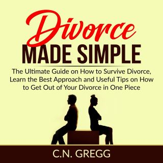 Divorce Made Simple: The Ultimate Guide on How to Survive Divorce, Learn the Best Approach and Useful Tips on How to Get Out of Your Divorce in One Piece