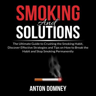 Smoking and Solutions: The Ultimate Guide to Crushing the Smoking Habit, Discover Effective Strategies and Tips on How to Break the Habit and Stop Smoking Permanently