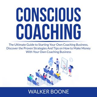 Conscious Coaching: The Ultimate Guide to Starting Your Own Coaching Business, Discover the Proven Strategies And Tips on How to Make Money With Your Own Coaching Business