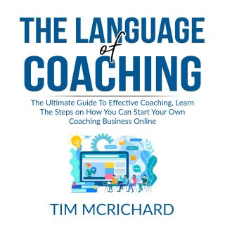 The Language of Coaching: The Ultimate Guide To Effective Coaching, Learn The Steps on How You Can Start Your Own Coaching Business Online