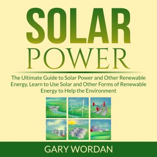 Solar Power: The Ultimate Guide to Solar Power and Other Renewable Energy, Learn to Use Solar and Other Forms of Renewable Energy to Help the Environment