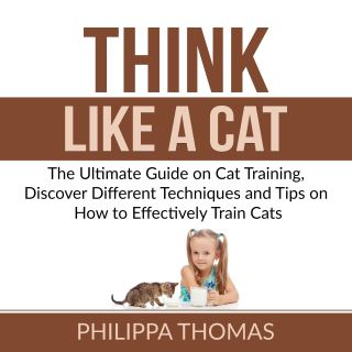 Think Like a Cat: The Ultimate Guide on Cat Training, Discover Different Techniques and Tips on How to Effectively Train Cats