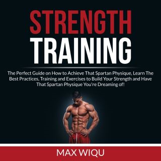 Strength Training: The Perfect Guide on How to Achieve That Spartan Physique, Learn The Best Practices, Training and Exercises to Build Your Strength and Have That Spartan Physique You're Dreaming of