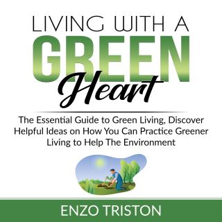 Living with a Green Heart: The Essential Guide to Green Living, Discover Helpful Ideas on How You Can Practice Greener Living to Help The Environment