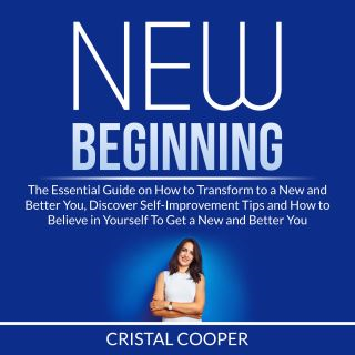 New Beginning: The Essential Guide on How to Transform to a New and Better You, Discover Self-Improvement Tips and How to Believe in Yourself To Get a New and Better You