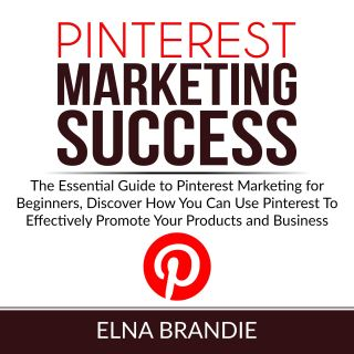 Pinterest Marketing Success: The Essential Guide to Pinterest Marketing for Beginners, Discover How You Can Use Pinterest To Effectively Promote Your Products and Business