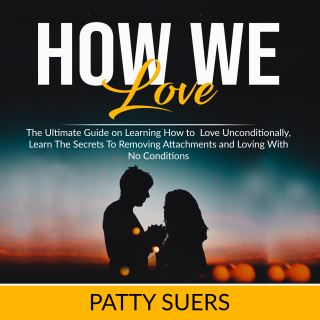 How We Love: The Ultimate Guide on Learning How to Love Unconditionally, Learn The Secrets To Removing Attachments and Loving With No Conditions