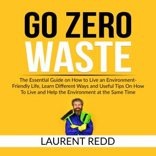 Go Zero Waste: The Essential Guide on How to Live an Environment-Friendly Life, Learn Different Ways and Useful Tips On How To Live and Help the Environment at the Same Time