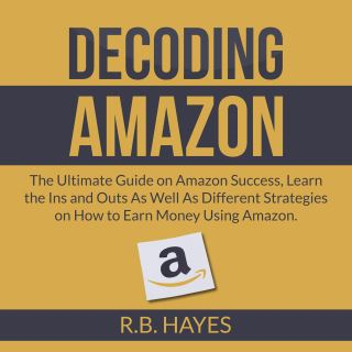 Decoding Amazon: The Ultimate Guide on Amazon Success, Learn the Ins and Outs As Well As Different Strategies on How to Earn Money Using Amazon
