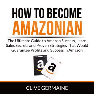 How to Become Amazonian: The Ultimate Guide to Amazon Success, Learn Sales Secrets and Proven Strategies That Would Guarantee Profits and Success in Amazon