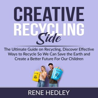 Creative Recycling Side: The Ultimate Guide on Recycling, Discover Effective Ways to Recycle So We Can Save the Earth and Create a Better Future For Our Children