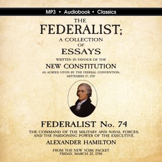 Federalist No. 74. The Command of the Military and Naval Forces, and the Pardoning Power of the Executive.