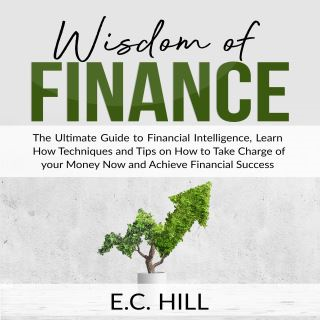 Wisdom of Finance: The Ultimate Guide to Financial Intelligence, Learn How Techniques and Tips on How to Take Charge of your Money Now and Achieve Financial Success