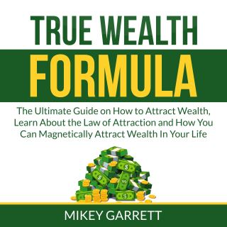 True Wealth Formula: The Ultimate Guide on How to Attract Wealth, Learn About the Law of Attraction and How You Can Magnetically Attract Wealth In Your Life