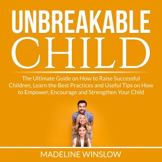 Unbreakable Child: The Ultimate Guide on How to Raise Successful Children, Learn the Best Practices and Useful Tips on How to Empower, Encourage and Strengthen Your Child