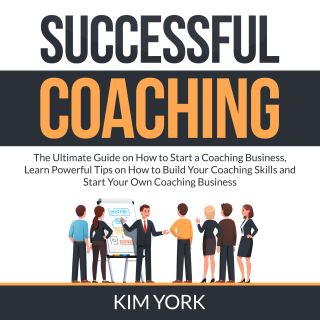 Successful Coaching: The Ultimate Guide on How to Start a Coaching Business, Learn Powerful Tips on How to Build Your Coaching Skills and Start Your Own Coaching Business