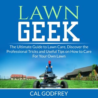 Lawn Geek: The Ultimate Guide to Lawn Care, Discover the Professional Tricks and Useful Tips on How to Care For Your Own Lawn