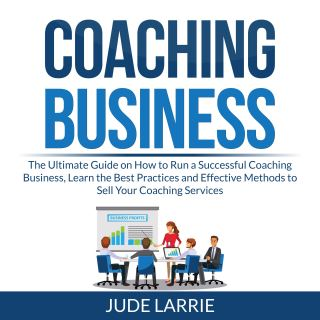 Coaching Business: The Ultimate Guide on How to Run a Successful Coaching Business, Learn the Best Practices and Effective Methods to Sell Your Coaching Services
