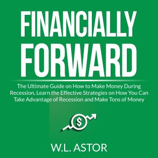 Financially Forward: The Ultimate Guide on How to Make Money During Recession, Learn the Effective Strategies on How You Can Take Advantage of Recession and Make Tons of Money